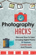 Photography Hacks - Discover How to Take Amazing Digital Pho