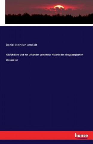 Ausfuhrliche und mit Urkunden versehene Historie der Koenigsbergischen Universitat
