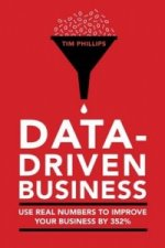 Data Driven Business: Use Real Numbers to Improve Your Perfo