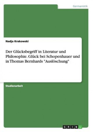 Der Glücksbegriff in Literatur und Philosophie. Glück bei Schopenhauer und in Thomas Bernhards Auslöschung