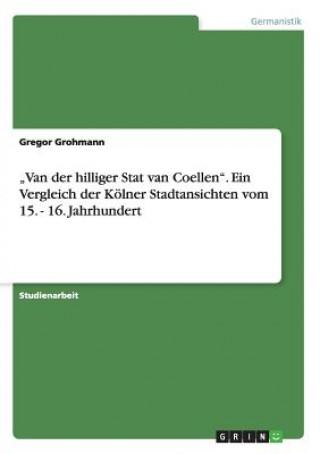 Van der hilliger Stat van Coellen. Ein Vergleich der Koelner Stadtansichten vom 15. - 16. Jahrhundert