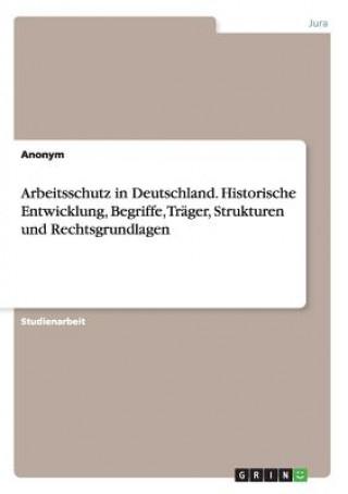 Arbeitsschutz in Deutschland. Historische Entwicklung, Begriffe, Trager, Strukturen und Rechtsgrundlagen