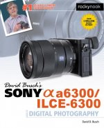 David Busch's Sony Alpha A6300/Ilce-6300 Guide to Digital Ph