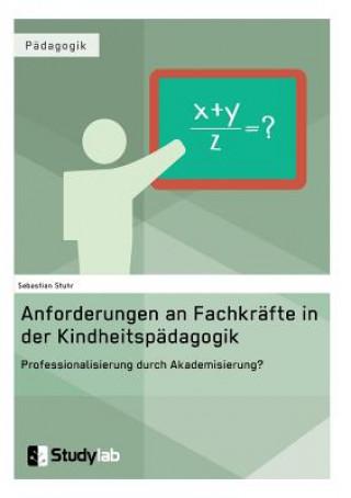 Anforderungen an Fachkrafte in der Kindheitspadagogik. Professionalisierung durch Akademisierung?