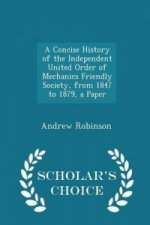 Concise History of the Independent United Order of Mechanics Friendly Society, from 1847 to 1879, a Paper - Scholar's Choice Edition