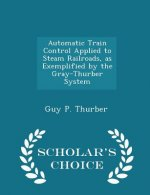 Automatic Train Control Applied to Steam Railroads, as Exemplified by the Gray-Thurber System - Scholar's Choice Edition