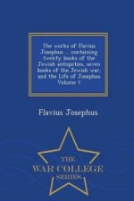 Works of Flavius Josephus ... Containing Twenty Books of the Jewish Antiquities, Seven Books of the Jewish War, and the Life of Josephus Volume 1 - Wa