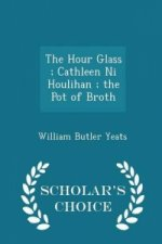 Hour Glass; Cathleen Ni Houlihan; The Pot of Broth - Scholar's Choice Edition