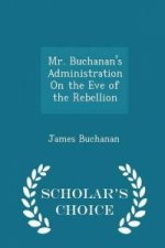 Mr. Buchanan's Administration on the Eve of the Rebellion - Scholar's Choice Edition