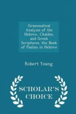 Grammatical Analysis of the Hebrew, Chaldee, and Greek Scriptures. the Book of Psalms in Hebrew - Scholar's Choice Edition