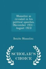 Mussolini as Revealed in His Political Speeches, (November 1914 - August 1923) - Scholar's Choice Edition