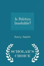 Is Politics Insoluble? - Scholar's Choice Edition