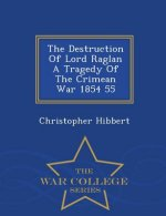 Destruction of Lord Raglan a Tragedy of the Crimean War 1854 55 - War College Series