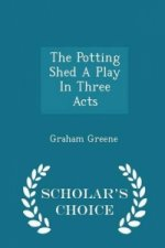 Potting Shed a Play in Three Acts - Scholar's Choice Edition