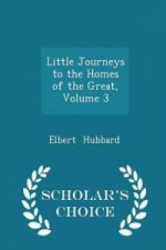 Little Journeys to the Homes of the Great, Volume 3 - Scholar's Choice Edition