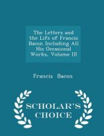 Letters and the Life of Francis Bacon Including All His Occasional Works, Volume III - Scholar's Choice Edition