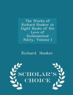Works of Richard Hooker in Eight Books of the Laws of Ecclesiastical Polity, Volume I - Scholar's Choice Edition