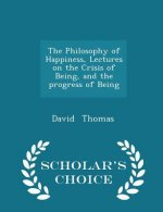 Philosophy of Happiness, Lectures on the Crisis of Being, and the Progress of Being - Scholar's Choice Edition