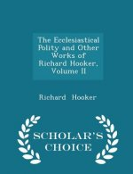 Ecclesiastical Polity and Other Works of Richard Hooker, Volume II - Scholar's Choice Edition