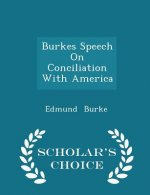 Burkes Speech on Conciliation with America - Scholar's Choice Edition