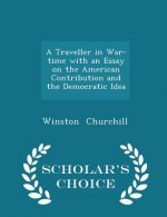 Traveller in War-Time with an Essay on the American Contribution and the Democratic Idea - Scholar's Choice Edition