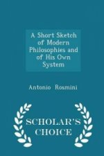 Short Sketch of Modern Philosophies and of His Own System - Scholar's Choice Edition