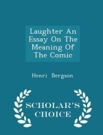 Laughter an Essay on the Meaning of the Comic - Scholar's Choice Edition