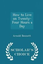 How to Live on Twenty-Four Hours a Day - Scholar's Choice Edition