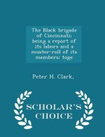 Black Brigade of Cincinnati; Being a Report of Its Labors and a Muster-Roll of Its Members; Toge - Scholar's Choice Edition