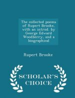 Collected Poems of Rupert Brooke, with an Introd. by George Edward Woodberry, and a Biographical - Scholar's Choice Edition