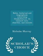 Notes, Historical and Biographical, Concerning Elizabethtown, Its Eminent Men, Churches, and Ministe - Scholar's Choice Edition