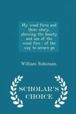 My Wood Fires and Their Story, Showing the Beauty and Use of the Wood Fire