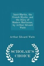 Saint-Martin, the French Mystic, and the Story of Modern Martinism, by Arthur Edward Waite - Scholar's Choice Edition