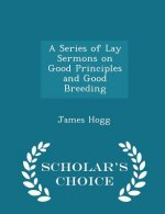 Series of Lay Sermons on Good Principles and Good Breeding - Scholar's Choice Edition
