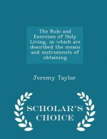 Rule and Exercises of Holy Living, in Which Are Described the Means and Instruments of Obtaining - Scholar's Choice Edition