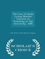 Cure of Souls; Lyman Beecher Lectures on Preaching at Yale University, 1896 - Scholar's Choice Edition