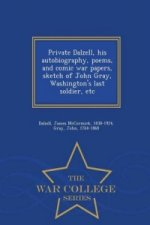 Private Dalzell, His Autobiography, Poems, and Comic War Papers, Sketch of John Gray, Washington's Last Soldier, Etc - War College Series