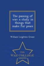 Passing of War; A Study in Things That Make for Peace - War College Series