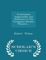 Prostitution Suppressible and Resistance to the Contagious Diseases, Women's ... - Scholar's Choice Edition