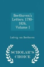 Beethoven's Letters 1790-1826, Volume I - Scholar's Choice Edition