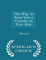 Way to Keep Him a Comedy in Five Acts - Scholar's Choice Edition