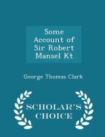 Some Account of Sir Robert Mansel Kt - Scholar's Choice Edition