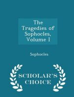 Tragedies of Sophocles, Volume I - Scholar's Choice Edition