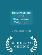 Dissertations and Discussions, Volume III - Scholar's Choice Edition