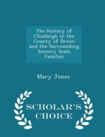 History of Chudleigh in the County of Devon and the Surrounding Scenery Seats Families - Scholar's Choice Edition