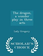 Dragon, a Wonder Play in Three Acts - Scholar's Choice Edition