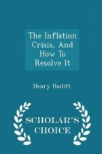 Inflation Crisis, and How to Resolve It - Scholar's Choice Edition