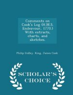 Comments on Cook's Log (H.M.S. Endeavour, 1770.) with Extracts, Charts, and Sketches. - Scholar's Choice Edition