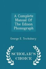 Complete Manual of the Edison Phonograph - Scholar's Choice Edition