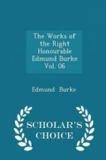 Works of the Right Honourable Edmund Burke Vol. 06 - Scholar's Choice Edition